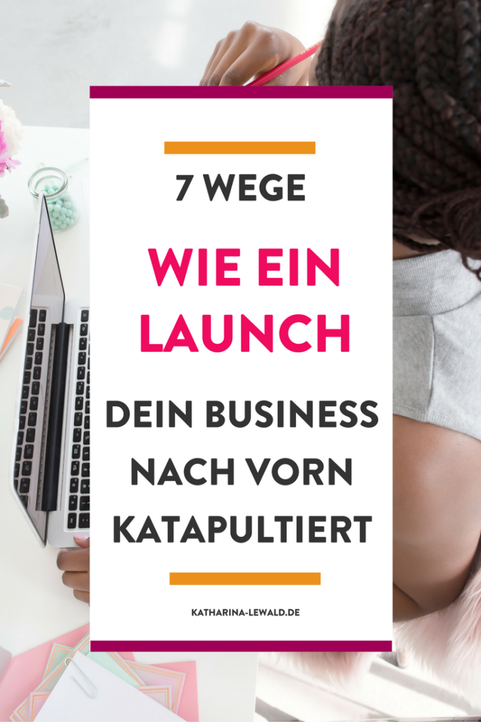 7 Wege wie ein Launch dein Business nach vorn katapultiert