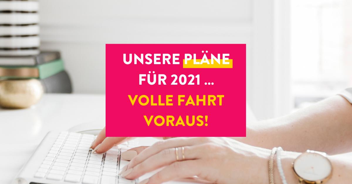 Unsere Pläne für 2021 … volle Fahrt voraus!