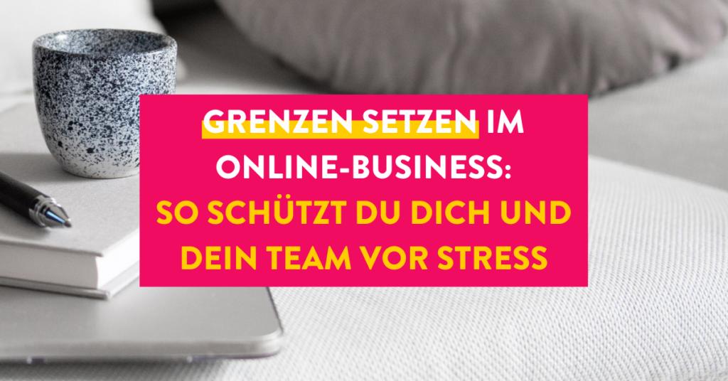 Grenzen setzen im Online-Business: So schützt du dich und dein Team vor Stress